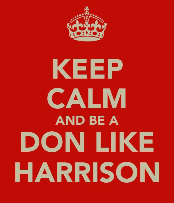 KEEP CALM AND BE A DON LIKE HARRISON