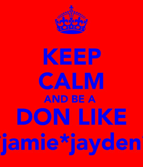 KEEP CALM AND BE A  DON LIKE *jamie*jayden*