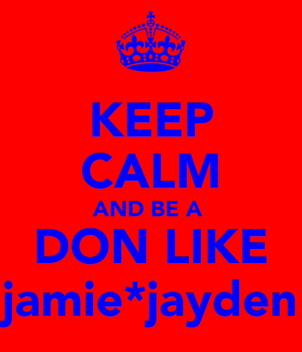 KEEP CALM AND BE A  DON LIKE jamie*jayden