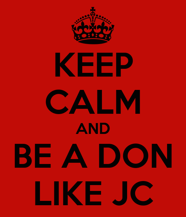 KEEP CALM AND BE A DON LIKE JC