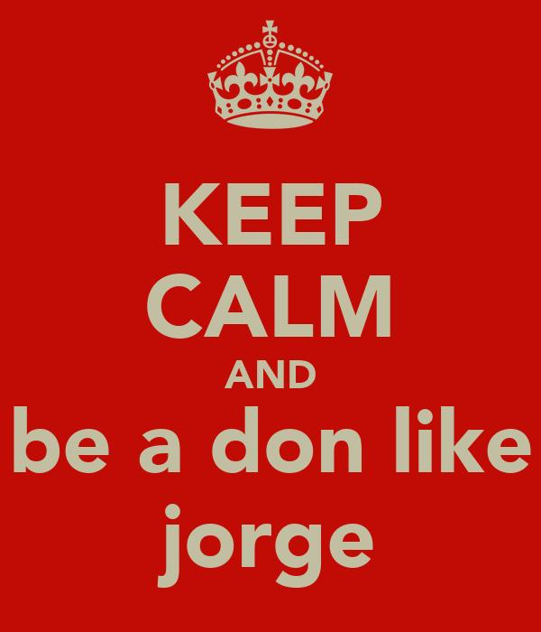 KEEP CALM AND be a don like jorge