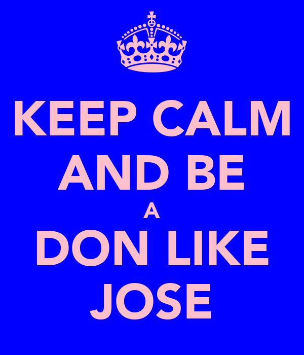 KEEP CALM AND BE A DON LIKE JOSE