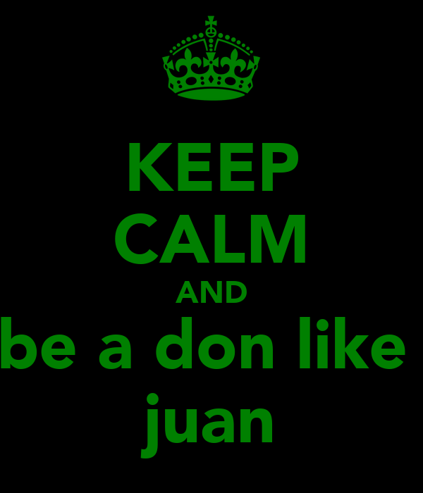KEEP CALM AND be a don like  juan
