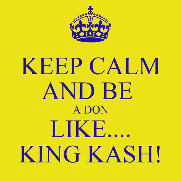KEEP CALM AND BE  A DON LIKE.... KING KASH!