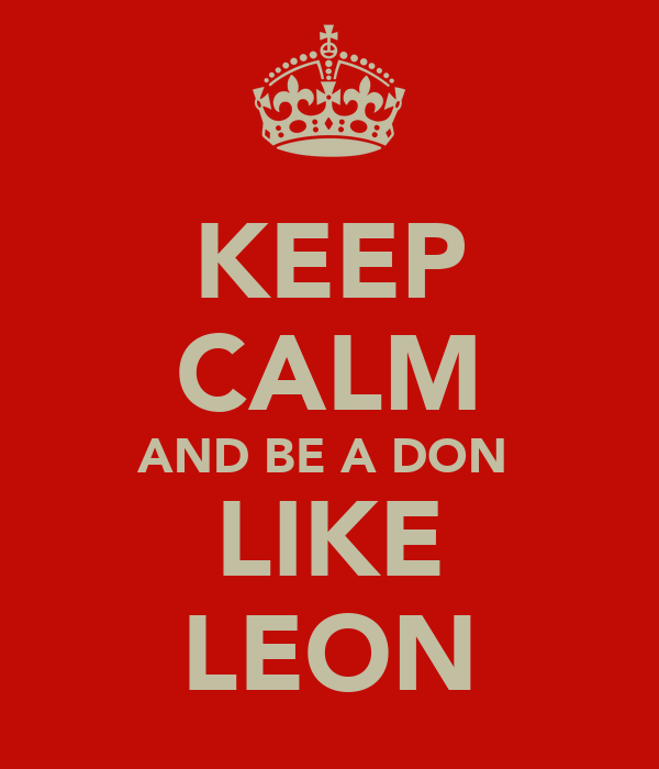 KEEP CALM AND BE A DON  LIKE LEON