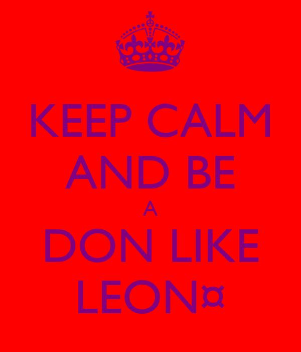 KEEP CALM AND BE A DON LIKE LEON¤