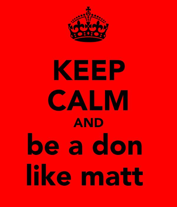 KEEP CALM AND be a don  like matt