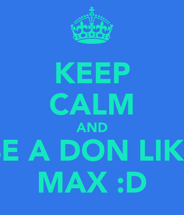 KEEP CALM AND BE A DON LIKE MAX :D