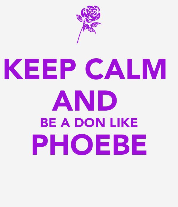 KEEP CALM  AND  BE A DON LIKE PHOEBE