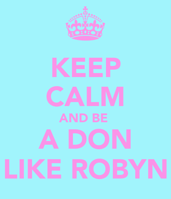 KEEP CALM AND BE  A DON LIKE ROBYN