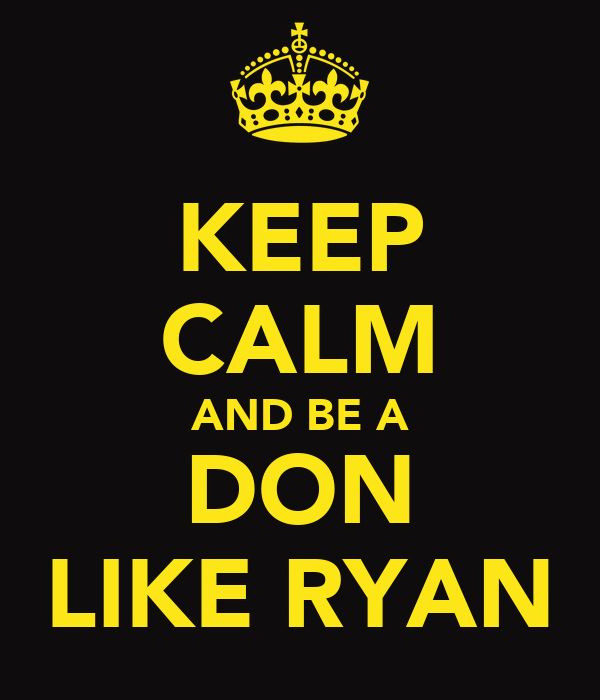 KEEP CALM AND BE A DON LIKE RYAN