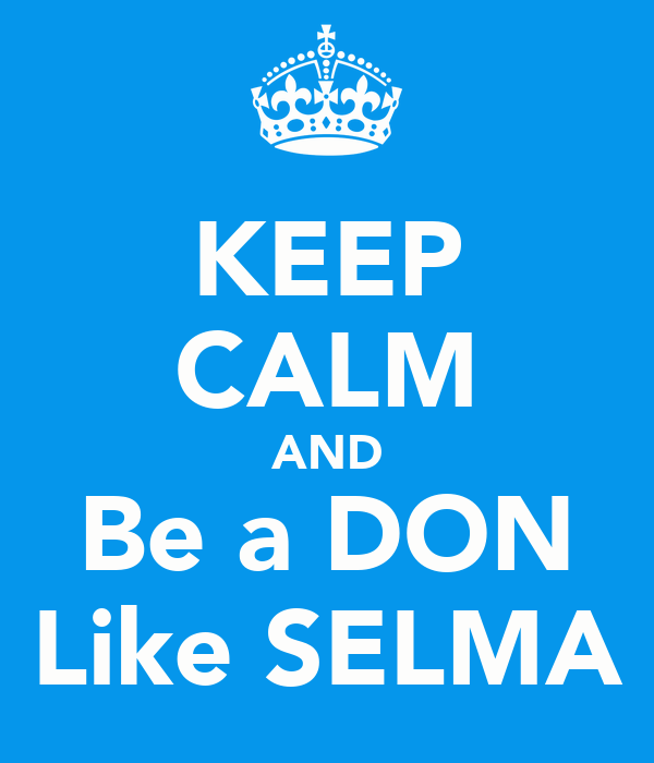KEEP CALM AND Be a DON Like SELMA