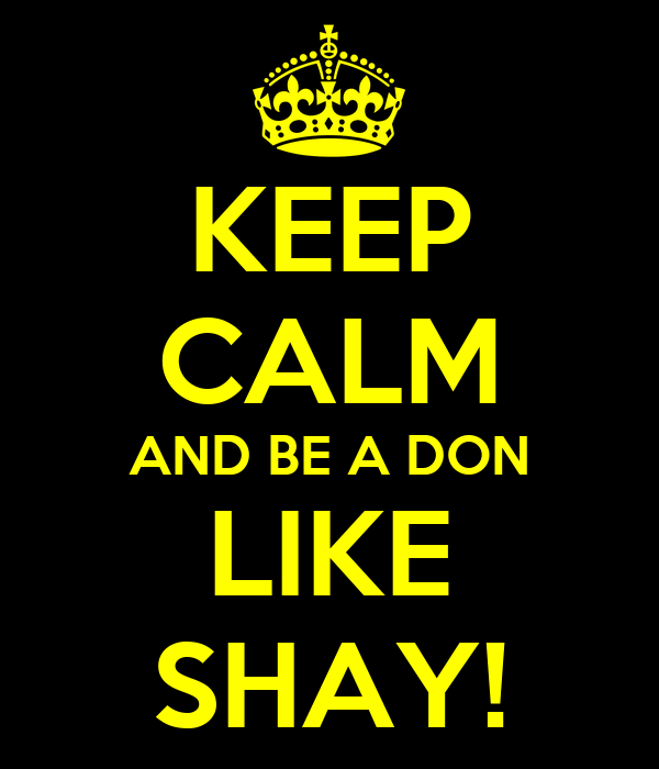 KEEP CALM AND BE A DON LIKE SHAY!