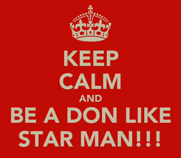 KEEP CALM AND BE A DON LIKE STAR MAN!!!
