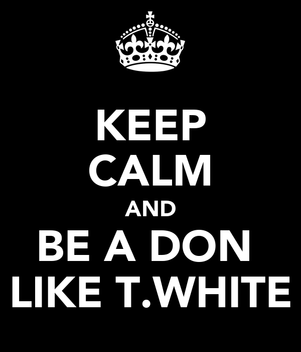 KEEP CALM AND BE A DON  LIKE T.WHITE
