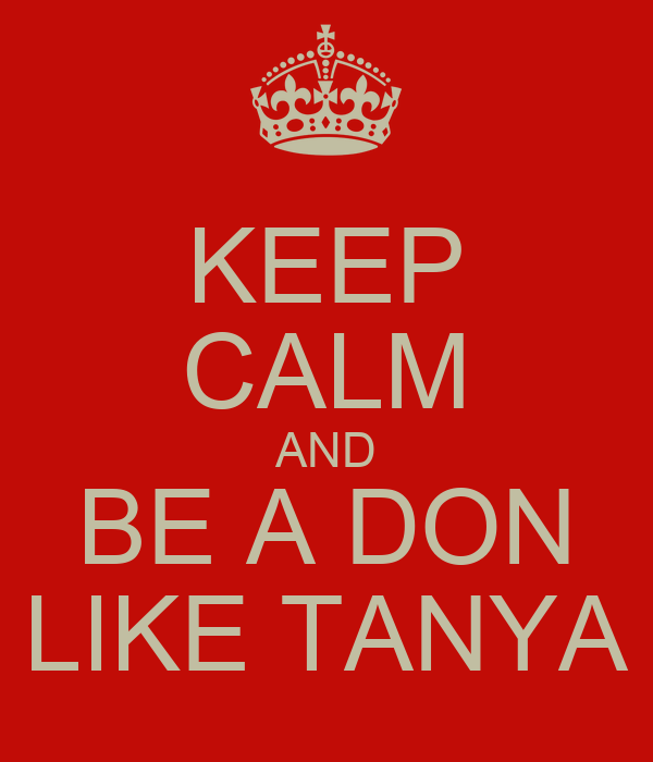 KEEP CALM AND BE A DON LIKE TANYA
