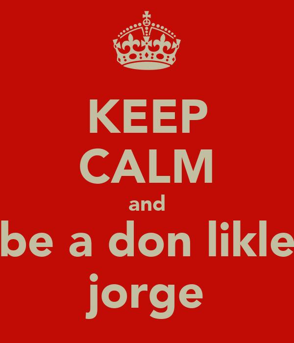 KEEP CALM and be a don likle jorge