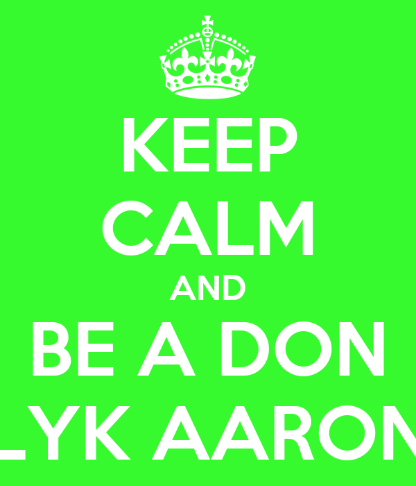 KEEP CALM AND BE A DON LYK AARON