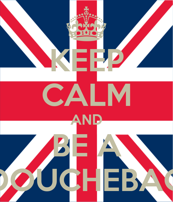 KEEP CALM AND BE A DOUCHEBAG