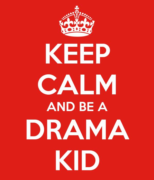 KEEP CALM AND BE A DRAMA KID