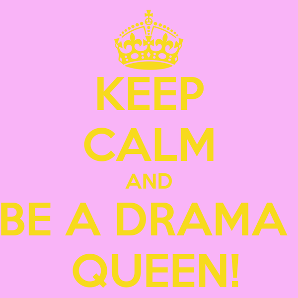 KEEP CALM AND BE A DRAMA   QUEEN!