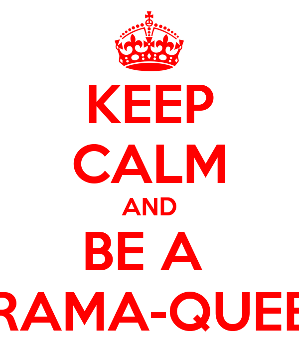 KEEP CALM AND BE A  DRAMA-QUEEN