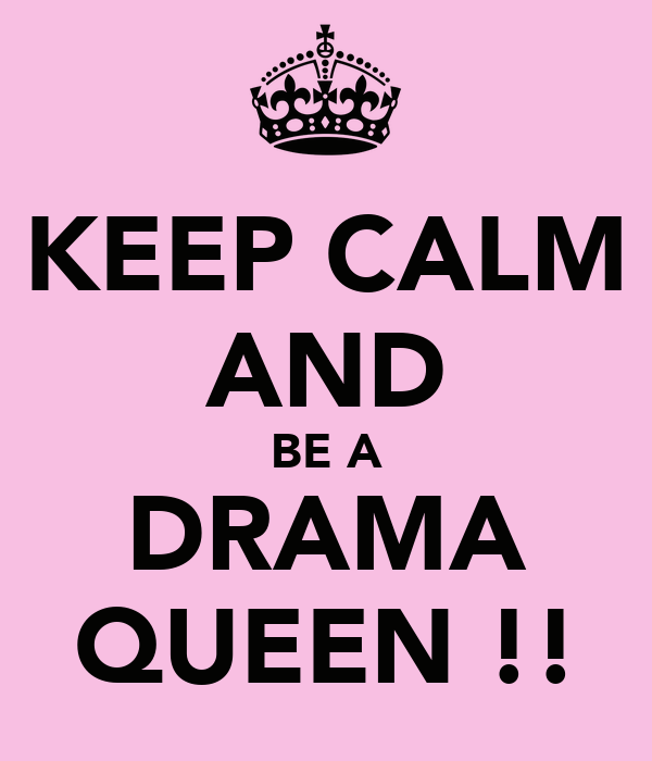 KEEP CALM AND BE A DRAMA QUEEN !!