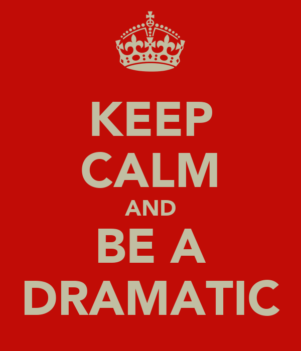 KEEP CALM AND BE A DRAMATIC