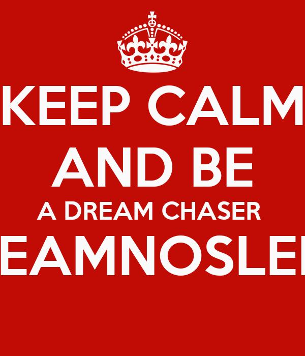 KEEP CALM AND BE A DREAM CHASER  #TEAMNOSLEEP
