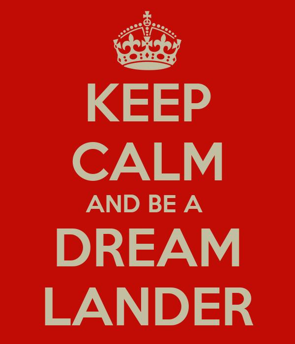 KEEP CALM AND BE A  DREAM LANDER