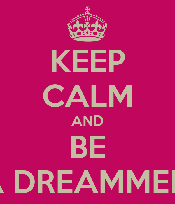 KEEP CALM AND BE A DREAMMER.