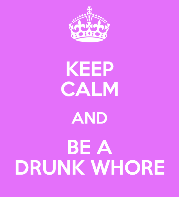 KEEP CALM AND BE A DRUNK WHORE