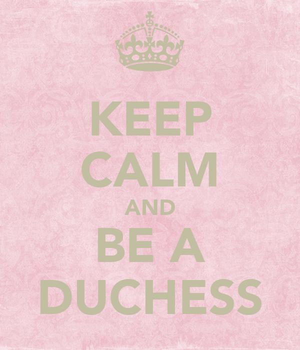 KEEP CALM AND BE A DUCHESS