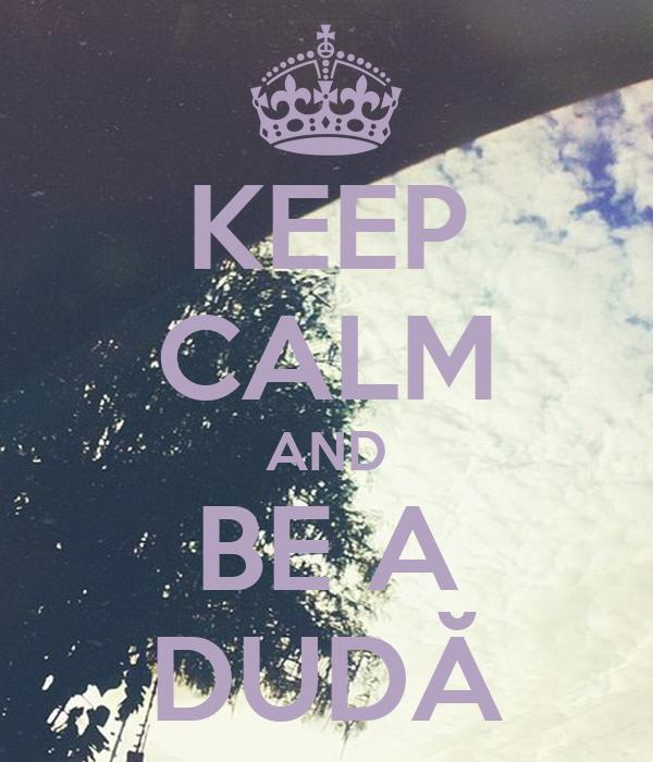 KEEP CALM AND BE A DUDĂ