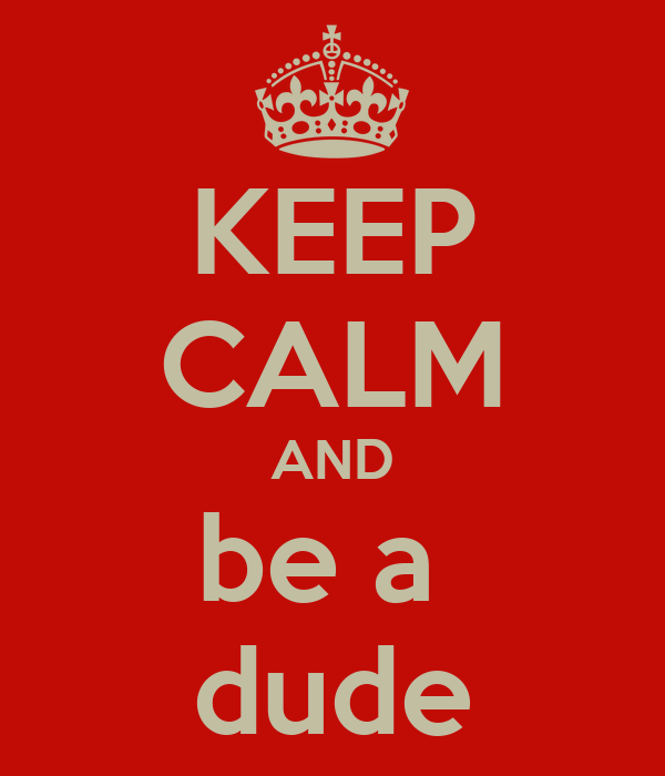 KEEP CALM AND be a  dude