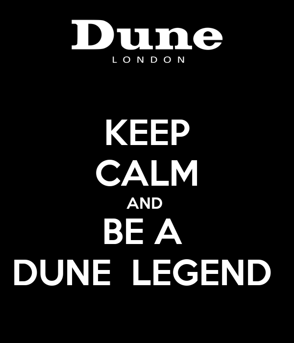 KEEP CALM AND  BE A  DUNE  LEGEND