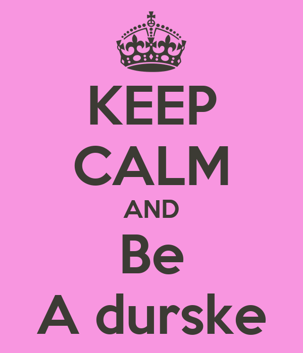KEEP CALM AND Be A durske
