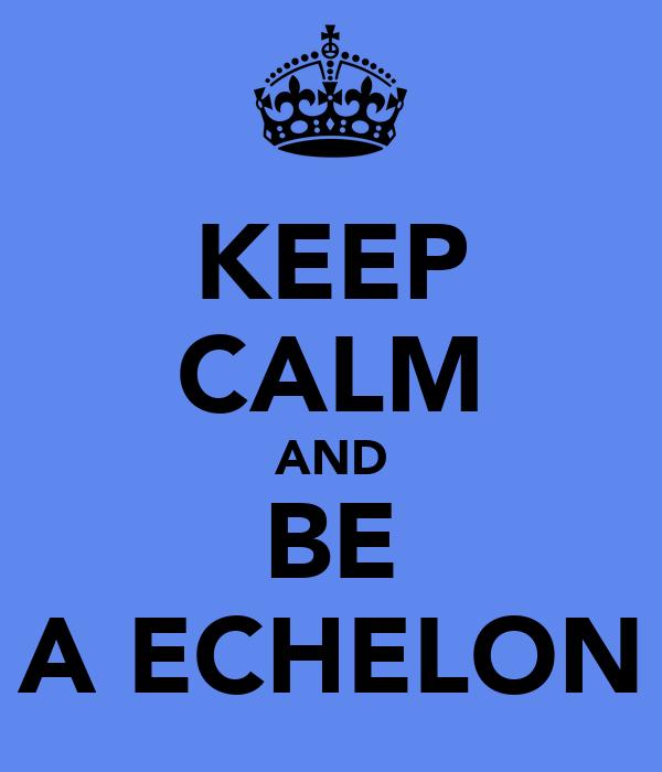 KEEP CALM AND BE A ECHELON