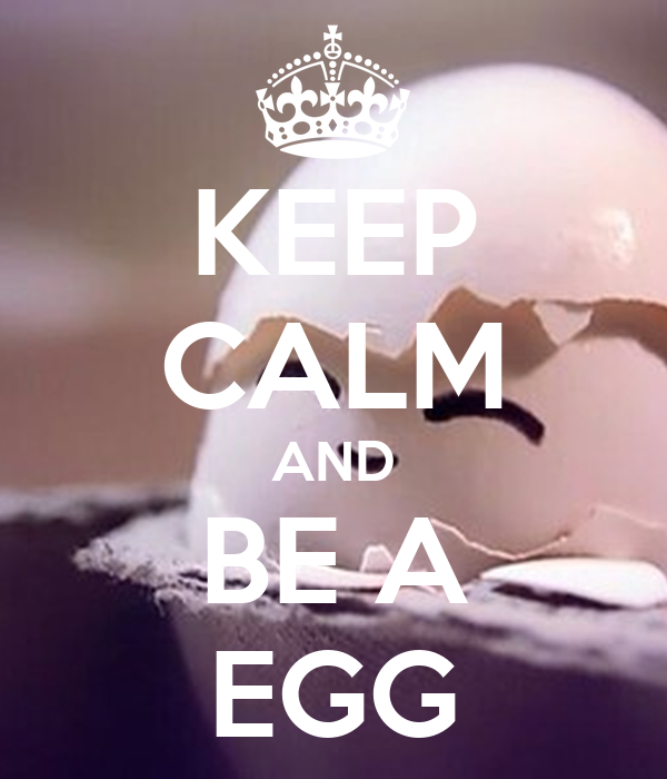 KEEP CALM AND BE A EGG