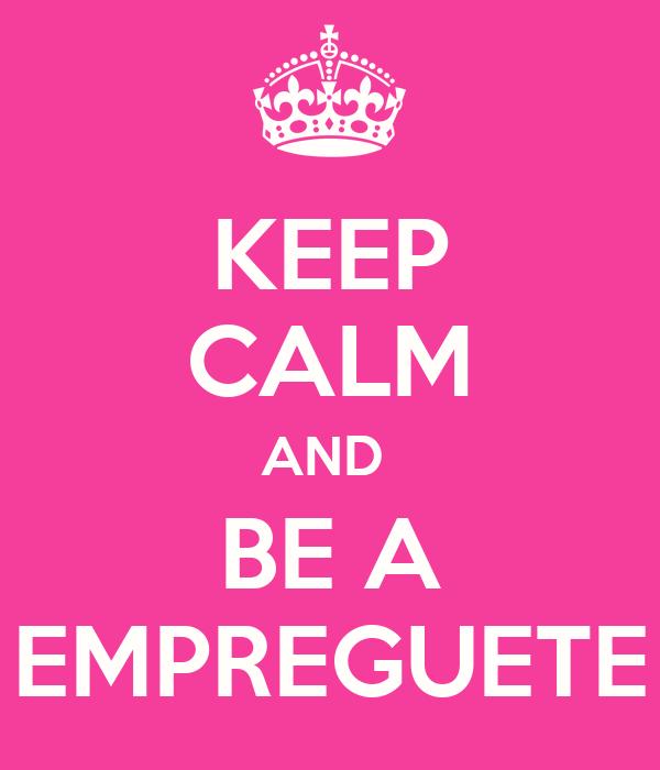 KEEP CALM AND  BE A EMPREGUETE