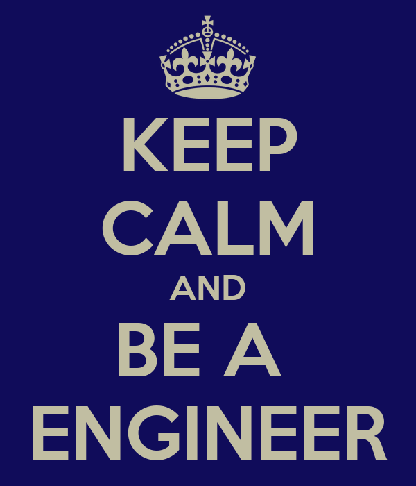 KEEP CALM AND BE A  ENGINEER