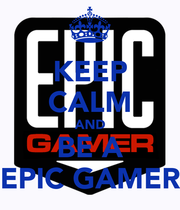 KEEP CALM AND BE A EPIC GAMER