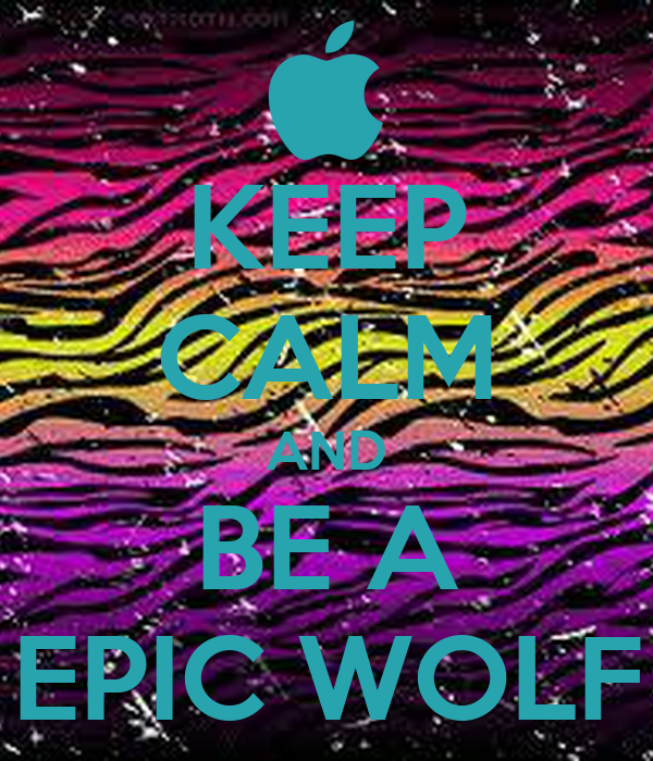 KEEP CALM AND BE A EPIC WOLF