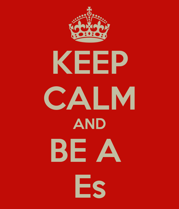KEEP CALM AND BE A  Es