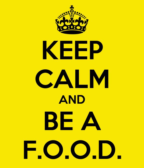 KEEP CALM AND BE A F.O.O.D.