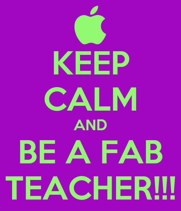 KEEP CALM AND BE A FAB TEACHER!!!