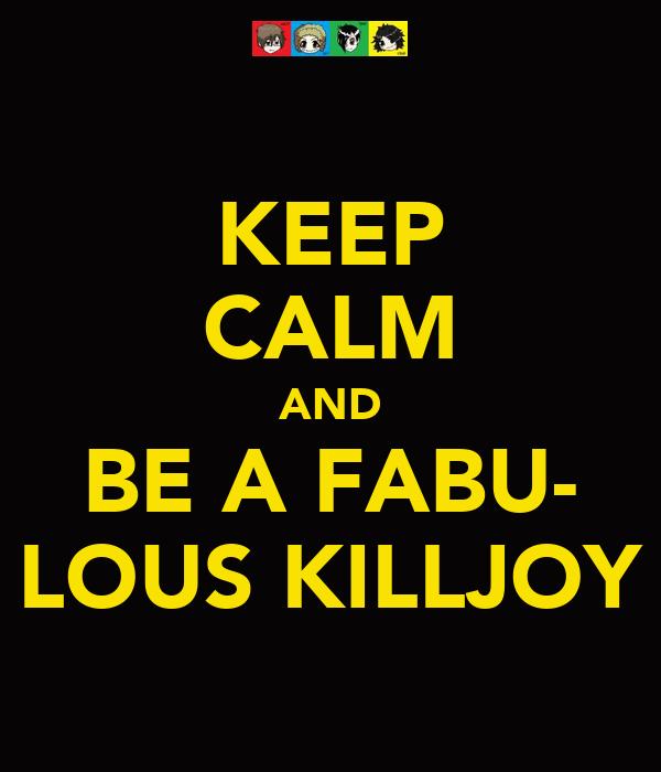 KEEP CALM AND BE A FABU- LOUS KILLJOY