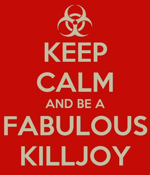 KEEP CALM AND BE A FABULOUS KILLJOY