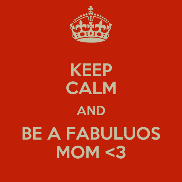 KEEP CALM AND BE A FABULUOS MOM <3