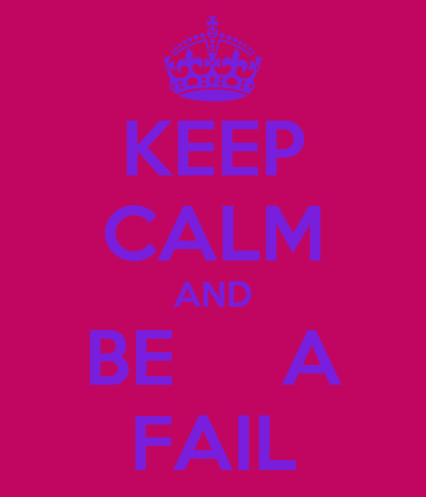 KEEP CALM AND BE     A FAIL